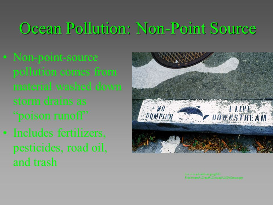 "Ocean Pollution: Non-Point Source Non-point-source pollution comes from material washed down storm drains as ""poison runoff"" Includes fertilizers, pes"