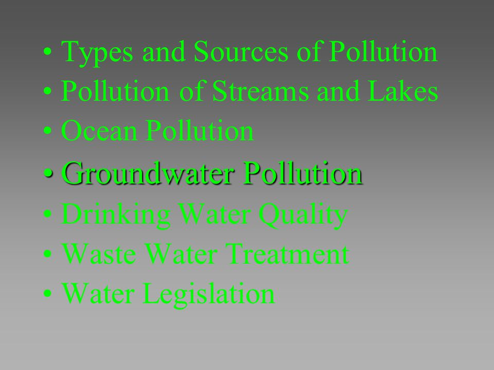Types and Sources of Pollution Pollution of Streams and Lakes Ocean Pollution Groundwater PollutionGroundwater Pollution Drinking Water Quality Waste
