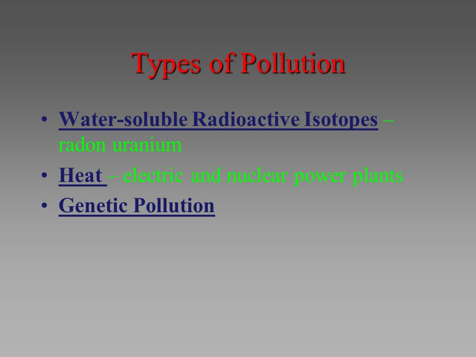 Types of Pollution Water-soluble Radioactive Isotopes – radon uranium Heat – electric and nuclear power plants Genetic Pollution