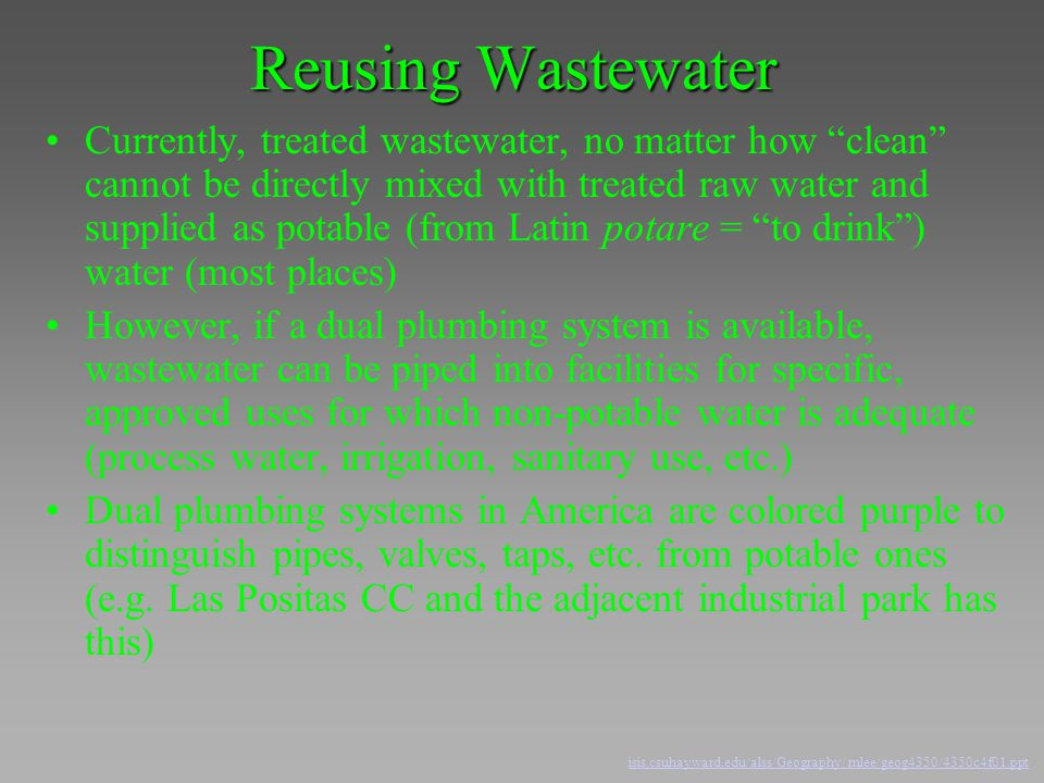 "Reusing Wastewater Currently, treated wastewater, no matter how ""clean"" cannot be directly mixed with treated raw water and supplied as potable (from"