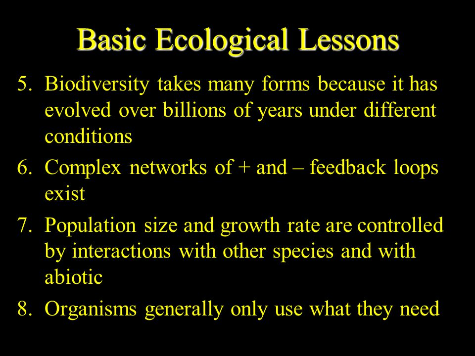 Basic Ecological Lessons 1.Sunlight is primary source of energy 2.Nutrients are replenished and wastes are disposed of by recycling materials 3.Soil, water, air, plants and animals are renewed through natural processes 4.Energy is always required to produce or maintain an energy flow or to recycle chemicals
