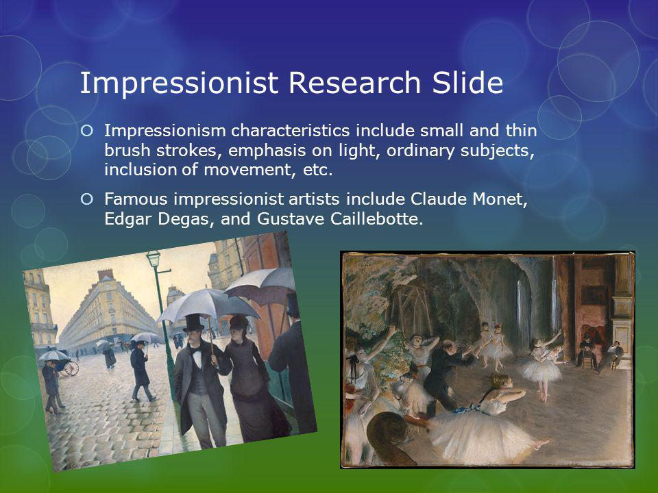 Impressionist Research Slide  Impressionism characteristics include small and thin brush strokes, emphasis on light, ordinary subjects, inclusion of movement, etc.