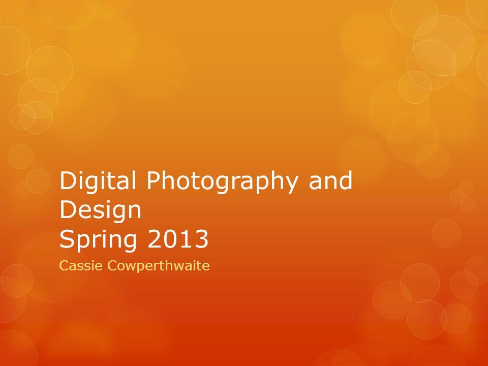 Digital Photography and Design Spring 2013 Cassie Cowperthwaite