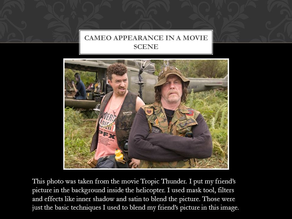 CAMEO APPEARANCE IN A MOVIE SCENE This photo was taken from the movie Tropic Thunder.