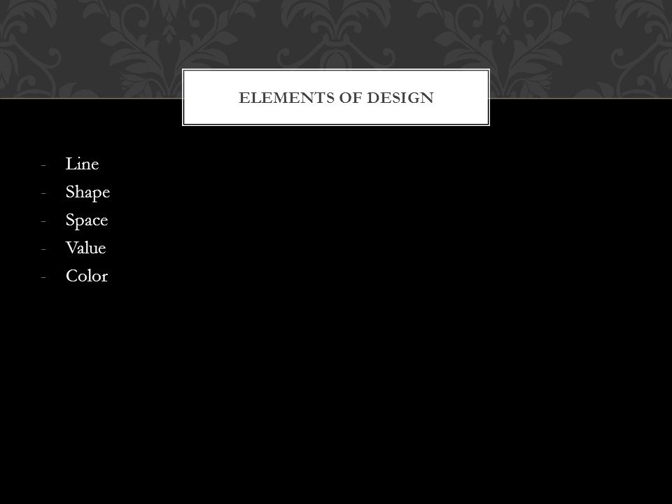 -Line -Shape -Space -Value -Color ELEMENTS OF DESIGN
