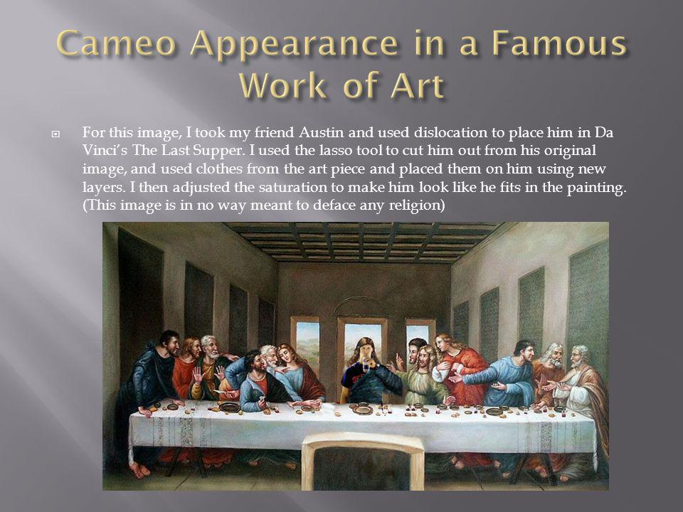  For this image, I took my friend Austin and used dislocation to place him in Da Vinci's The Last Supper.