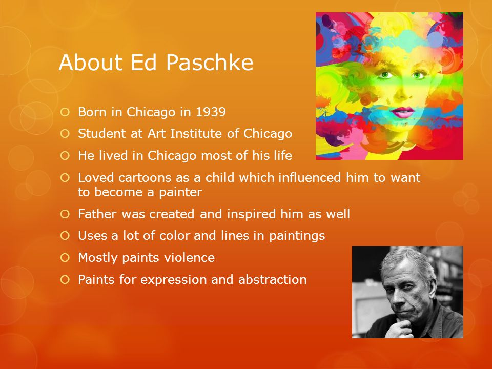 About Ed Paschke  Born in Chicago in 1939  Student at Art Institute of Chicago  He lived in Chicago most of his life  Loved cartoons as a child which influenced him to want to become a painter  Father was created and inspired him as well  Uses a lot of color and lines in paintings  Mostly paints violence  Paints for expression and abstraction
