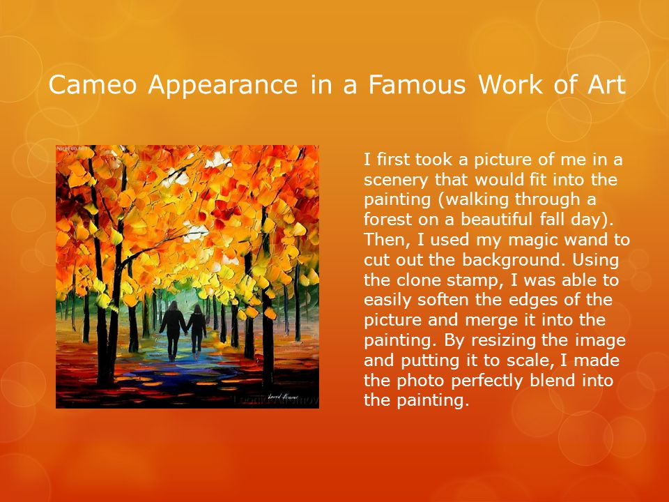 Cameo Appearance in a Famous Work of Art I first took a picture of me in a scenery that would fit into the painting (walking through a forest on a beautiful fall day).