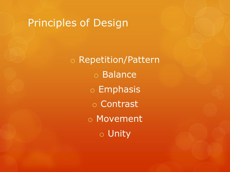 Principles of Design o Repetition/Pattern o Balance o Emphasis o Contrast o Movement o Unity