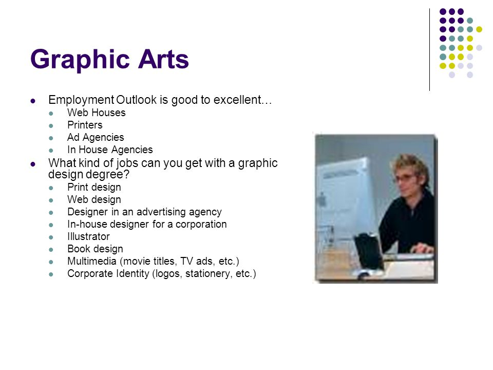 Graphic Arts Employment Outlook is good to excellent… Web Houses Printers Ad Agencies In House Agencies What kind of jobs can you get with a graphic design degree.