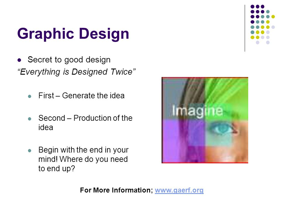 Graphic Design Secret to good design Everything is Designed Twice First – Generate the idea Second – Production of the idea Begin with the end in your mind.