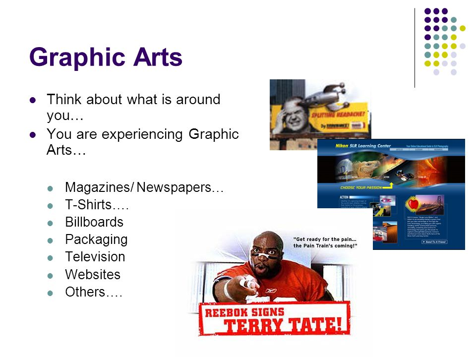 Graphic Arts Think about what is around you… You are experiencing Graphic Arts… Magazines/ Newspapers… T-Shirts…. Billboards Packaging Television Webs