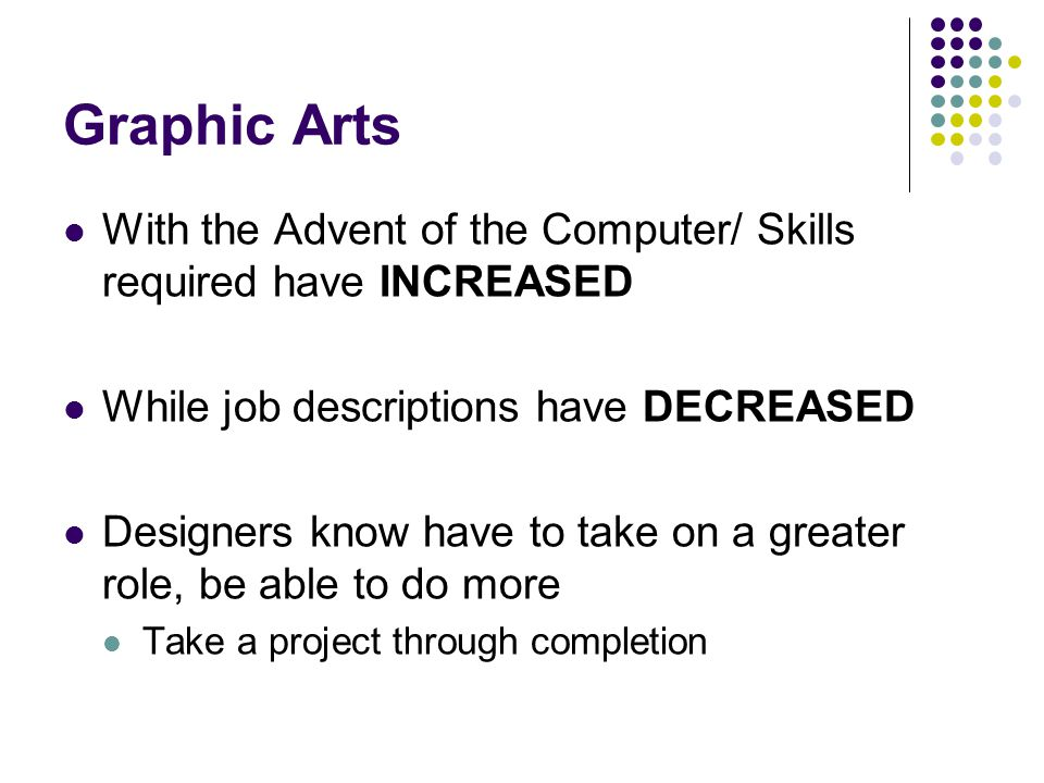 Graphic Arts With the Advent of the Computer/ Skills required have INCREASED While job descriptions have DECREASED Designers know have to take on a greater role, be able to do more Take a project through completion