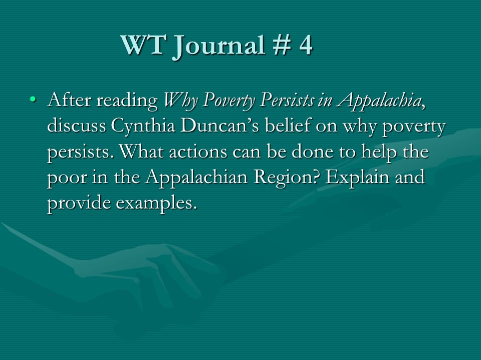 WT Journal # 4 After reading Why Poverty Persists in Appalachia, discuss Cynthia Duncan's belief on why poverty persists. What actions can be done to