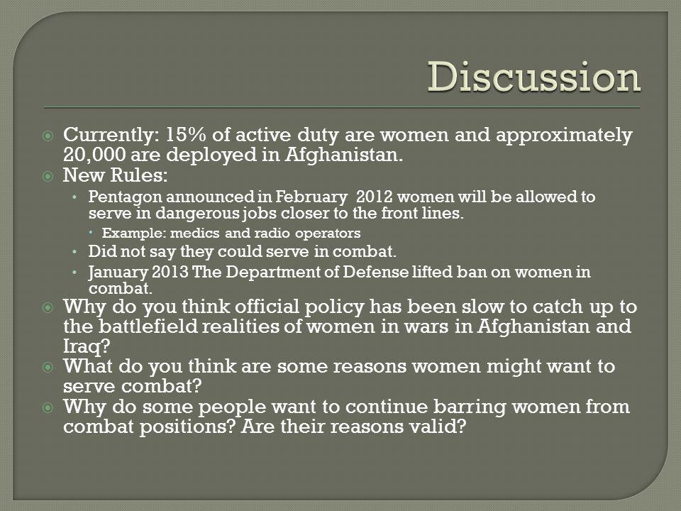  Currently: 15% of active duty are women and approximately 20,000 are deployed in Afghanistan.  New Rules: Pentagon announced in February 2012 women