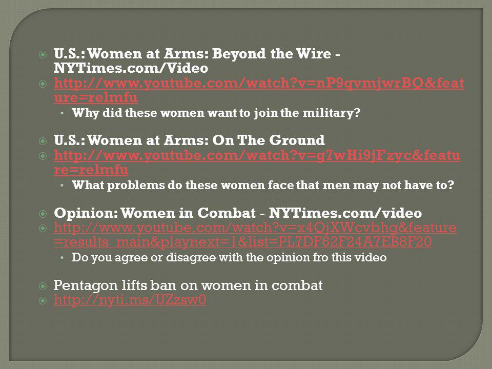  U.S.: Women at Arms: Beyond the Wire - NYTimes.com/Video  http://www.youtube.com/watch?v=nP9qvmjwrBQ&feat ure=relmfu http://www.youtube.com/watch?v=nP9qvmjwrBQ&feat ure=relmfu Why did these women want to join the military.