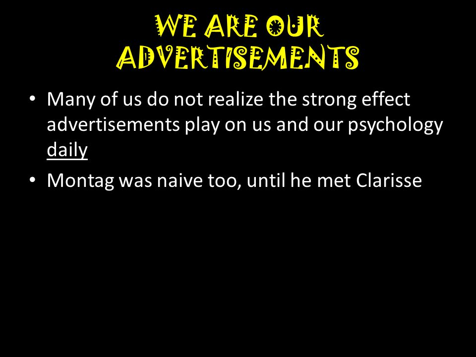 WE ARE OUR ADVERTISEMENTS Many of us do not realize the strong effect advertisements play on us and our psychology daily Montag was naive too, until he met Clarisse