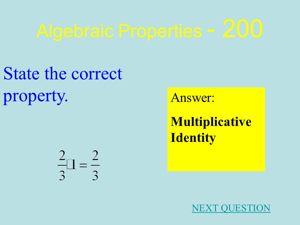 Algebraic Properties - 100 Answer: Commutative Property of Addition. NEXT QUESTION State the correct property.