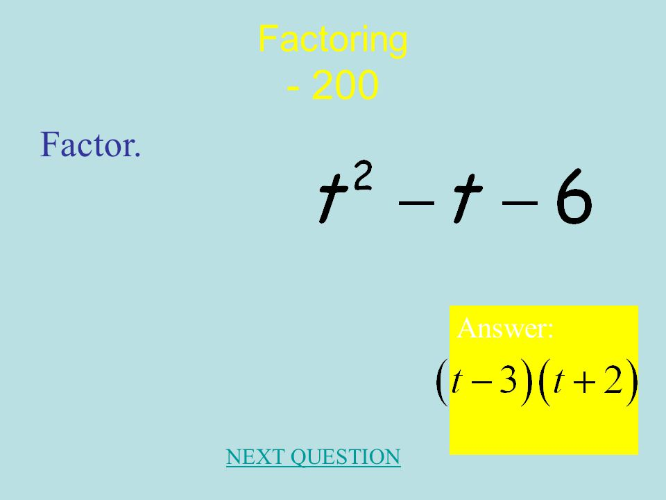 Factoring- 100 Answer: NEXT QUESTION Factor.