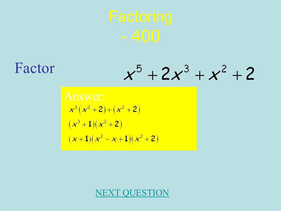 Factoring - 300 Factor. Answer: 2(x-4)(x+3) NEXT QUESTION