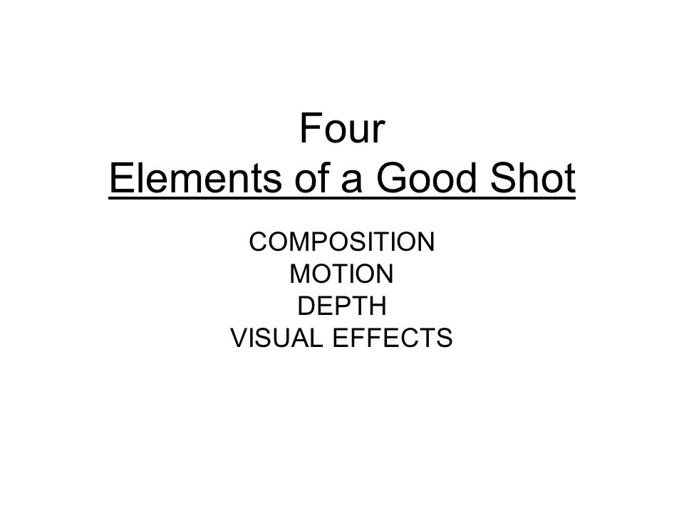 Four Elements of a Good Shot COMPOSITION MOTION DEPTH VISUAL EFFECTS
