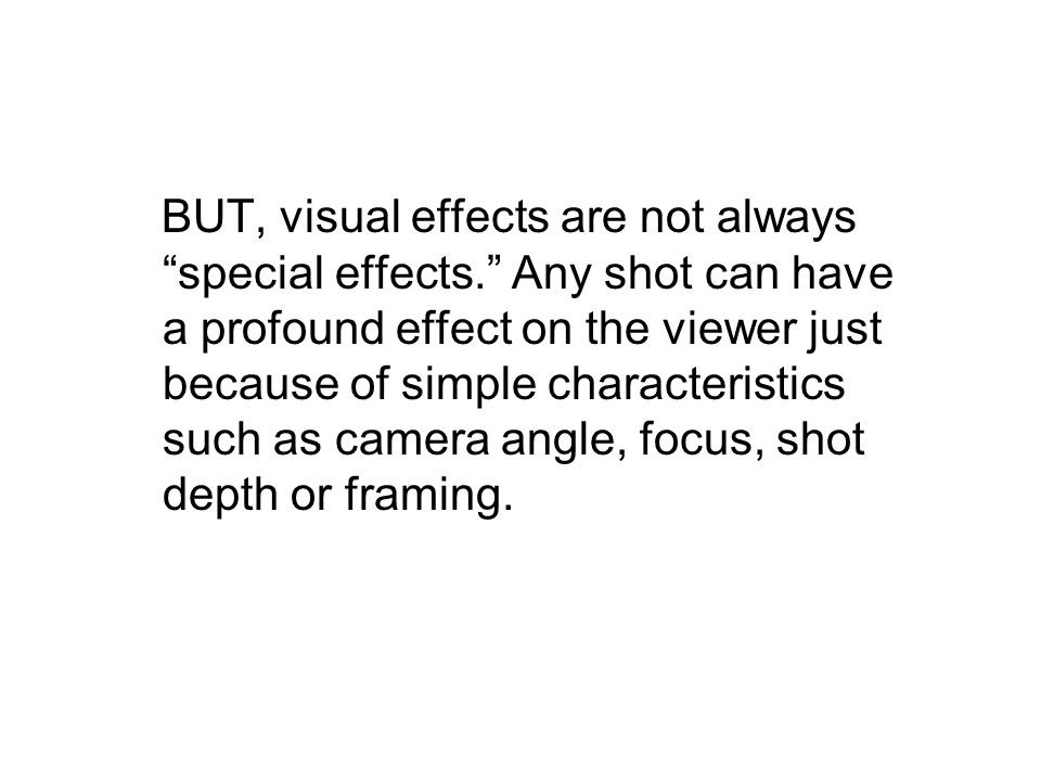 BUT, visual effects are not always special effects. Any shot can have a profound effect on the viewer just because of simple characteristics such as camera angle, focus, shot depth or framing.