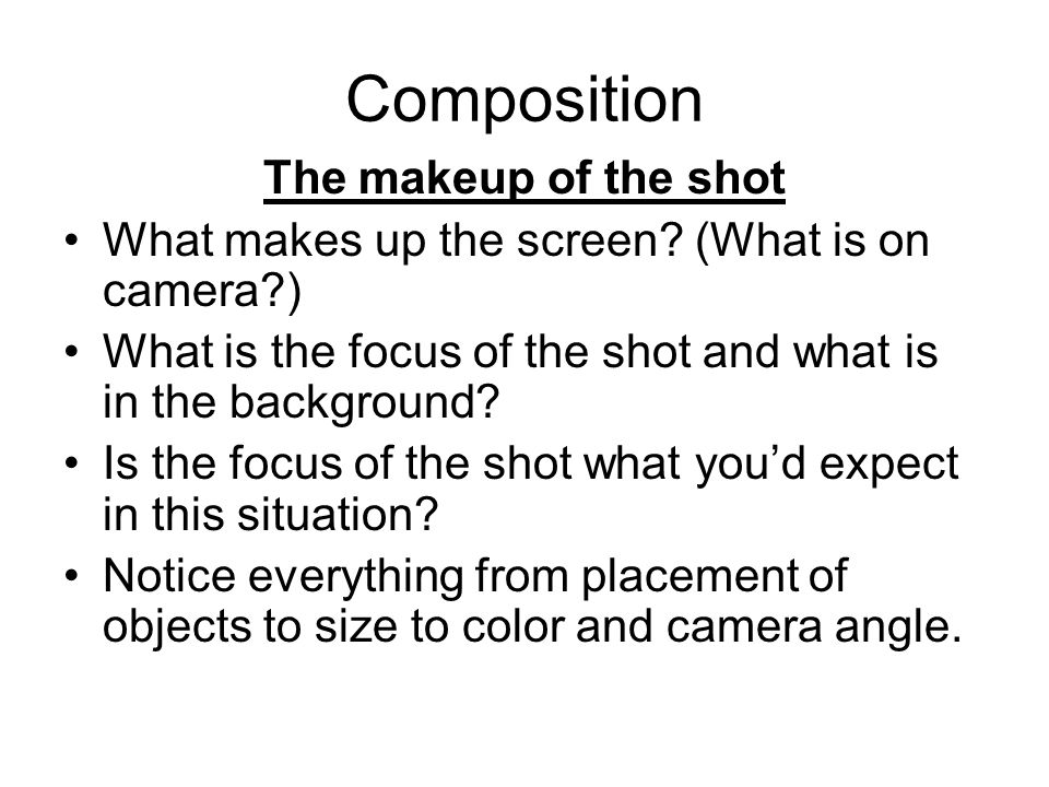 Composition The makeup of the shot What makes up the screen.
