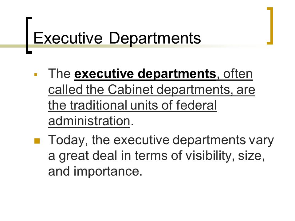 Executive Departments  The executive departments, often called the Cabinet departments, are the traditional units of federal administration.
