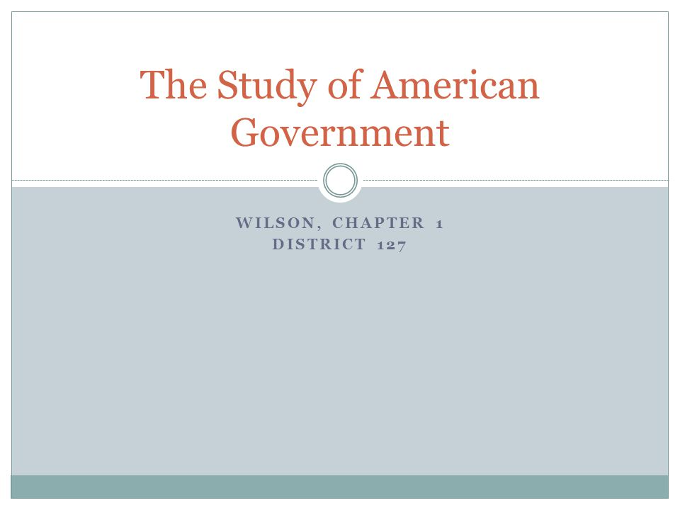 WILSON, CHAPTER 1 DISTRICT 127 The Study of American Government