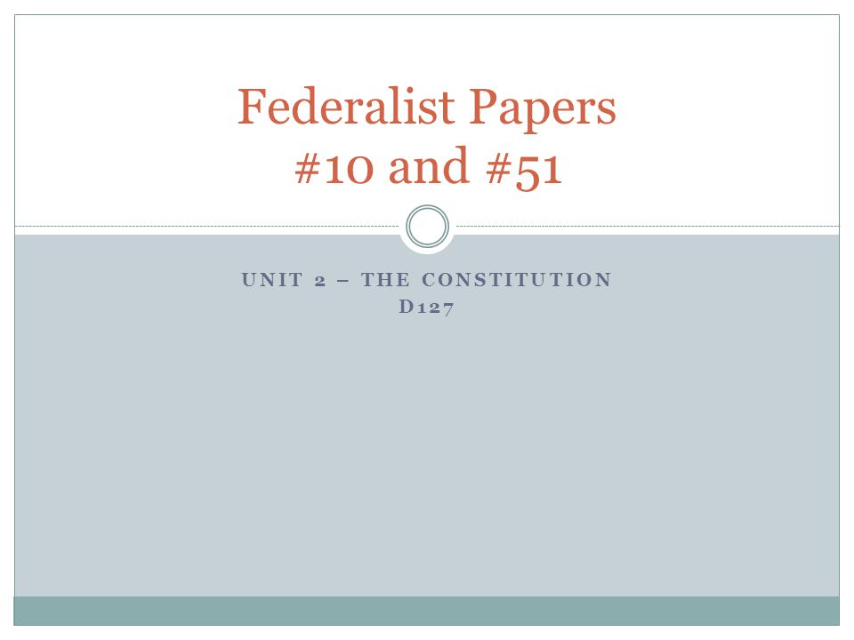 UNIT 2 – THE CONSTITUTION D127 Federalist Papers #10 and #51
