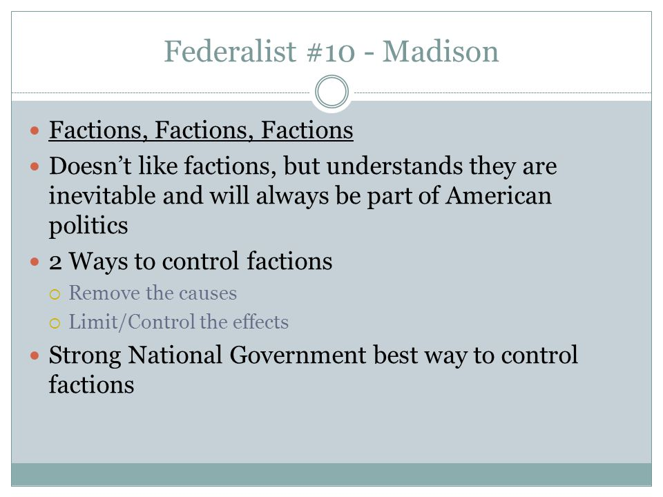Federalist #10 - Madison Factions, Factions, Factions Doesn't like factions, but understands they are inevitable and will always be part of American p