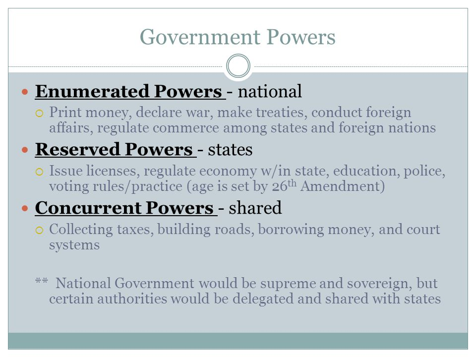 Government Powers Enumerated Powers - national  Print money, declare war, make treaties, conduct foreign affairs, regulate commerce among states and