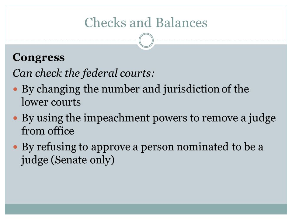 Checks and Balances Congress Can check the federal courts: By changing the number and jurisdiction of the lower courts By using the impeachment powers to remove a judge from office By refusing to approve a person nominated to be a judge (Senate only)