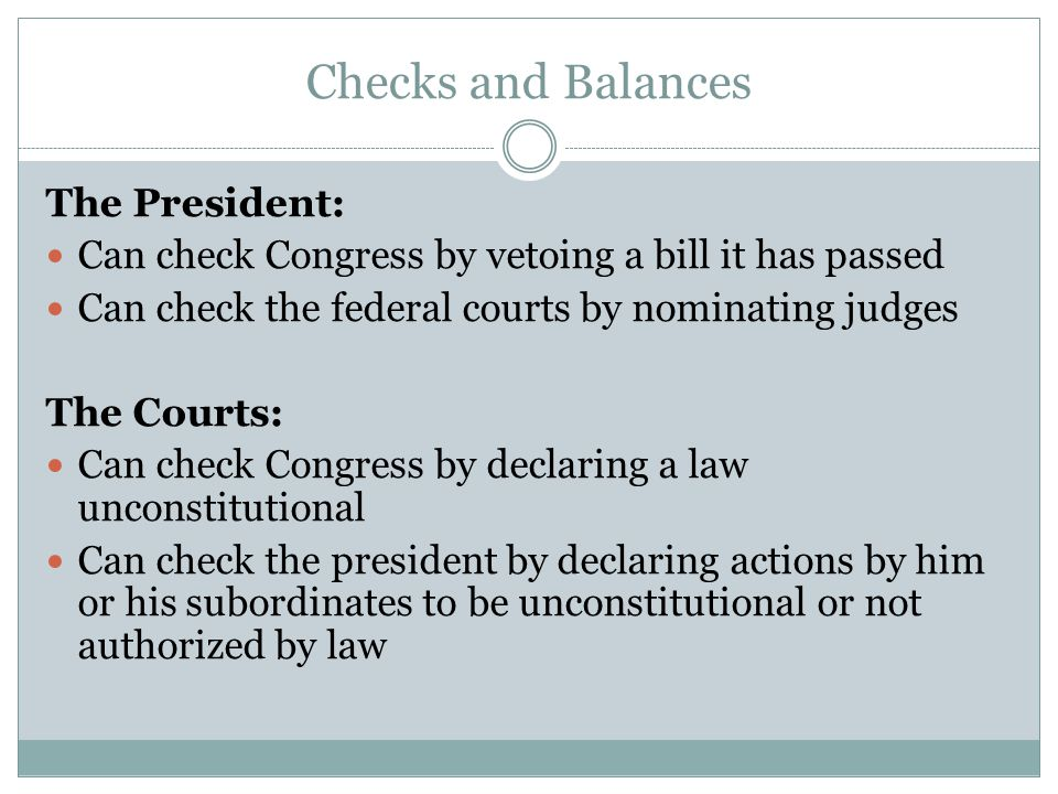 Checks and Balances The President: Can check Congress by vetoing a bill it has passed Can check the federal courts by nominating judges The Courts: Can check Congress by declaring a law unconstitutional Can check the president by declaring actions by him or his subordinates to be unconstitutional or not authorized by law