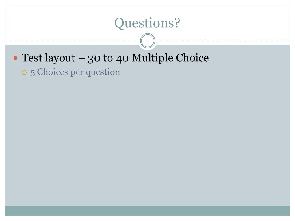 Questions? Test layout – 30 to 40 Multiple Choice  5 Choices per question