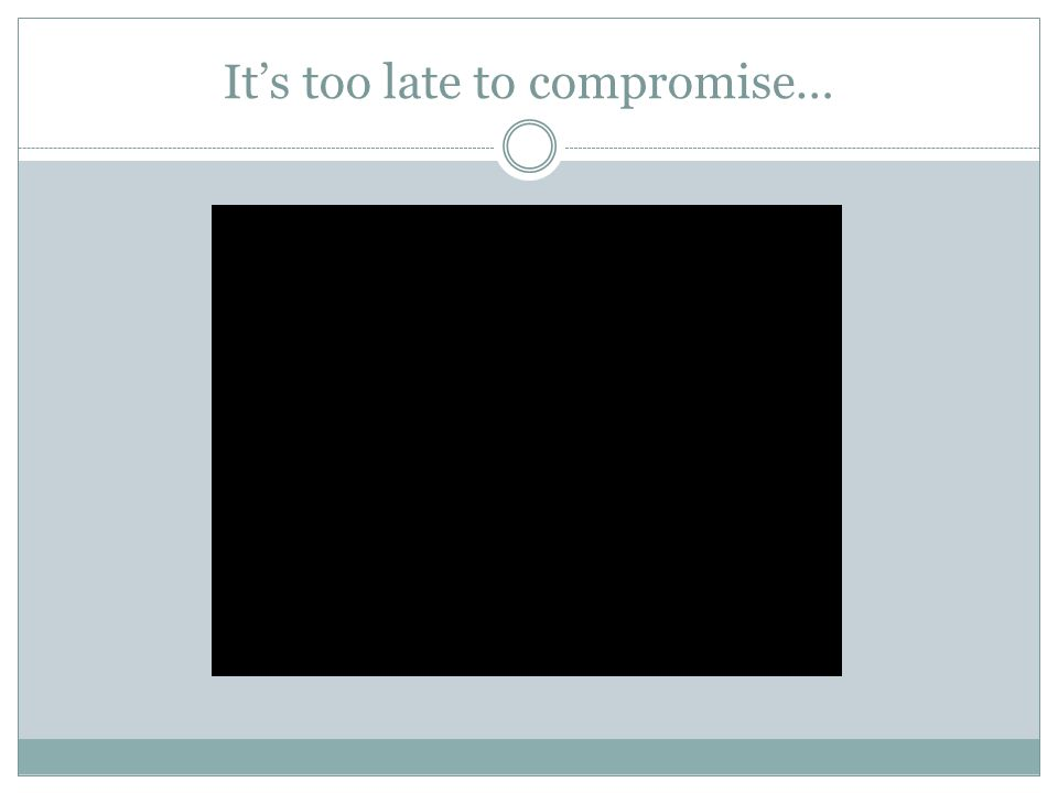 It's too late to compromise…
