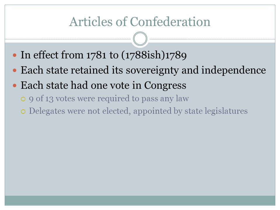 Articles of Confederation In effect from 1781 to (1788ish)1789 Each state retained its sovereignty and independence Each state had one vote in Congress  9 of 13 votes were required to pass any law  Delegates were not elected, appointed by state legislatures
