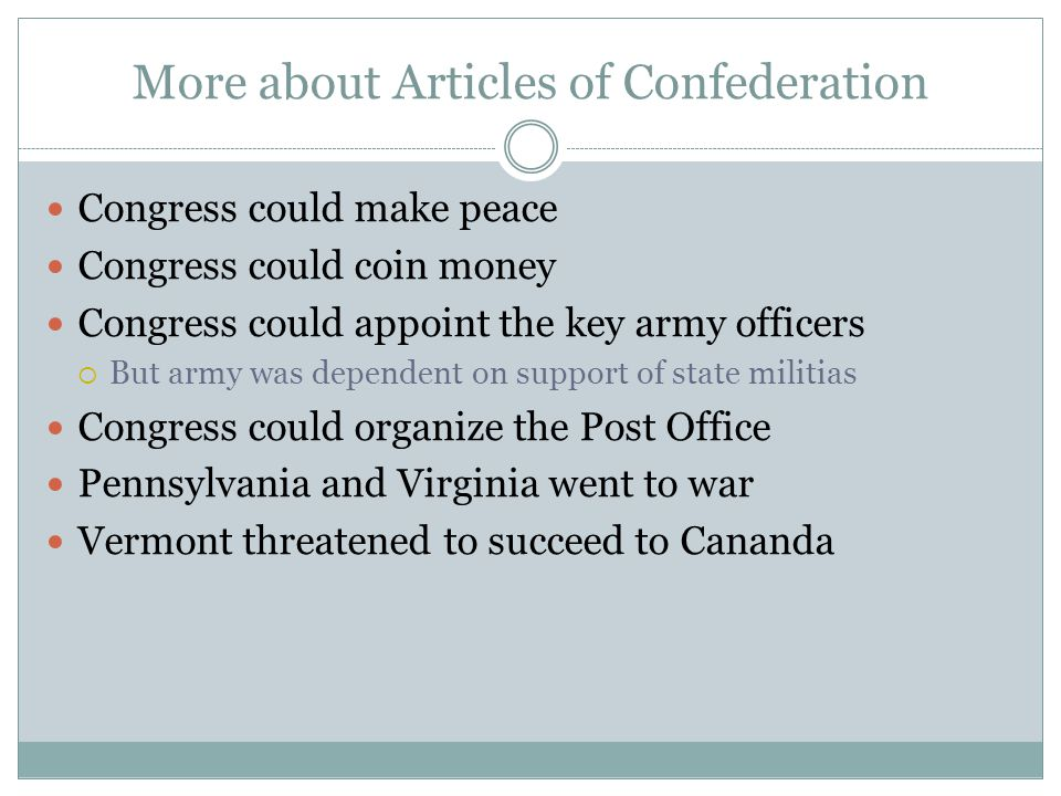 More about Articles of Confederation Congress could make peace Congress could coin money Congress could appoint the key army officers  But army was dependent on support of state militias Congress could organize the Post Office Pennsylvania and Virginia went to war Vermont threatened to succeed to Cananda