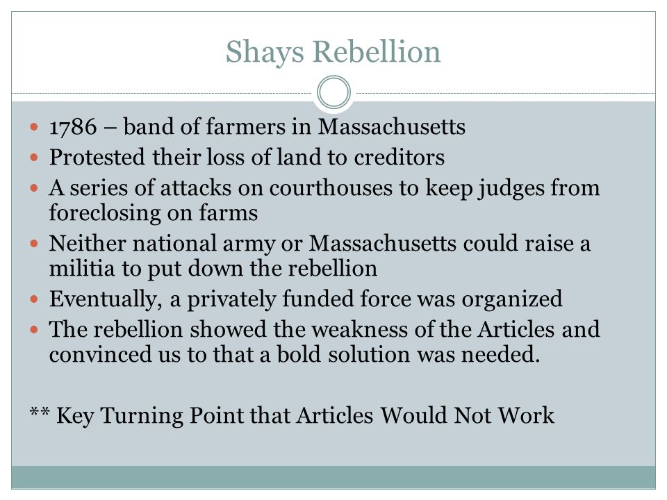 Shays Rebellion 1786 – band of farmers in Massachusetts Protested their loss of land to creditors A series of attacks on courthouses to keep judges fr