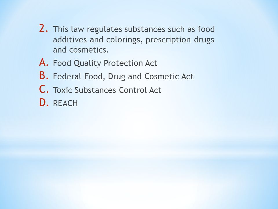2. This law regulates substances such as food additives and colorings, prescription drugs and cosmetics. A. Food Quality Protection Act B. Federal Foo