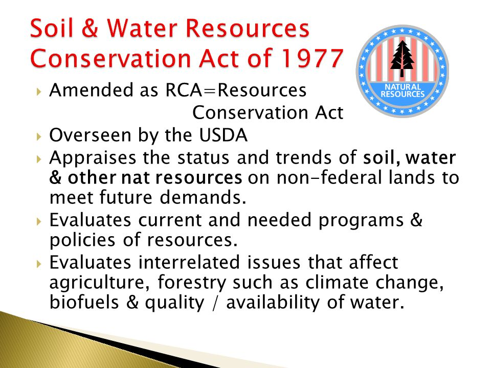  Amended as RCA=Resources Conservation Act  Overseen by the USDA  Appraises the status and trends of soil, water & other nat resources on non-federal lands to meet future demands.