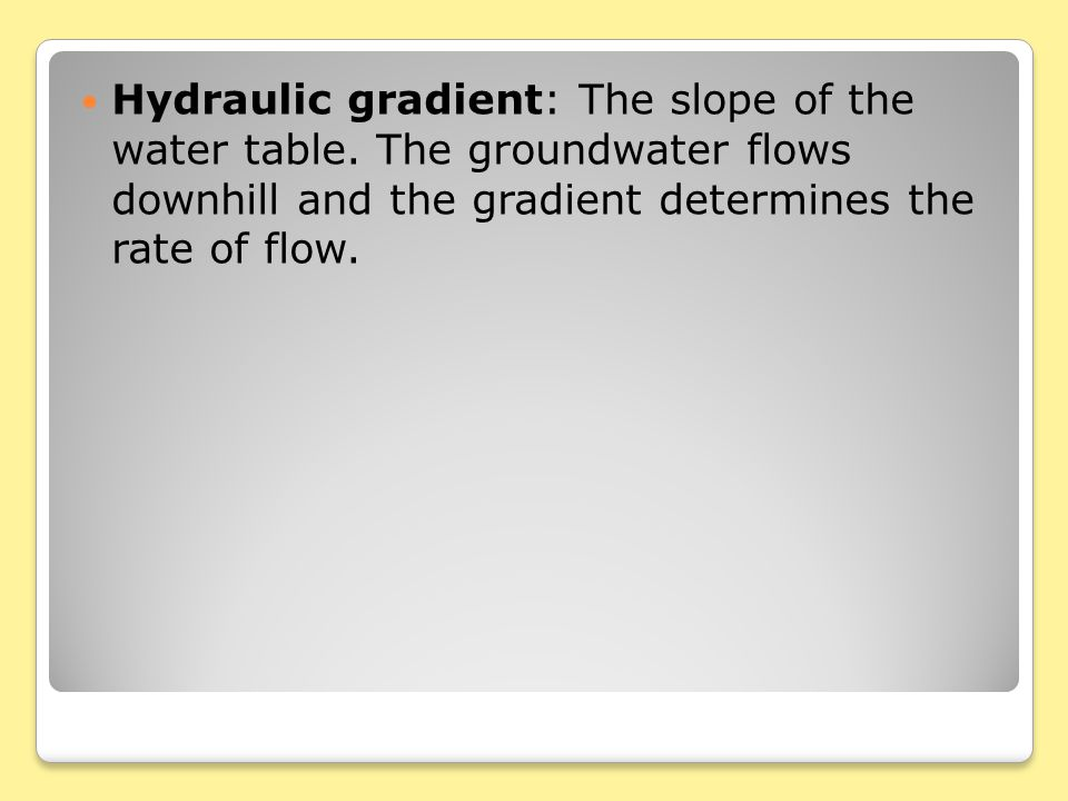 Hydraulic gradient: The slope of the water table.