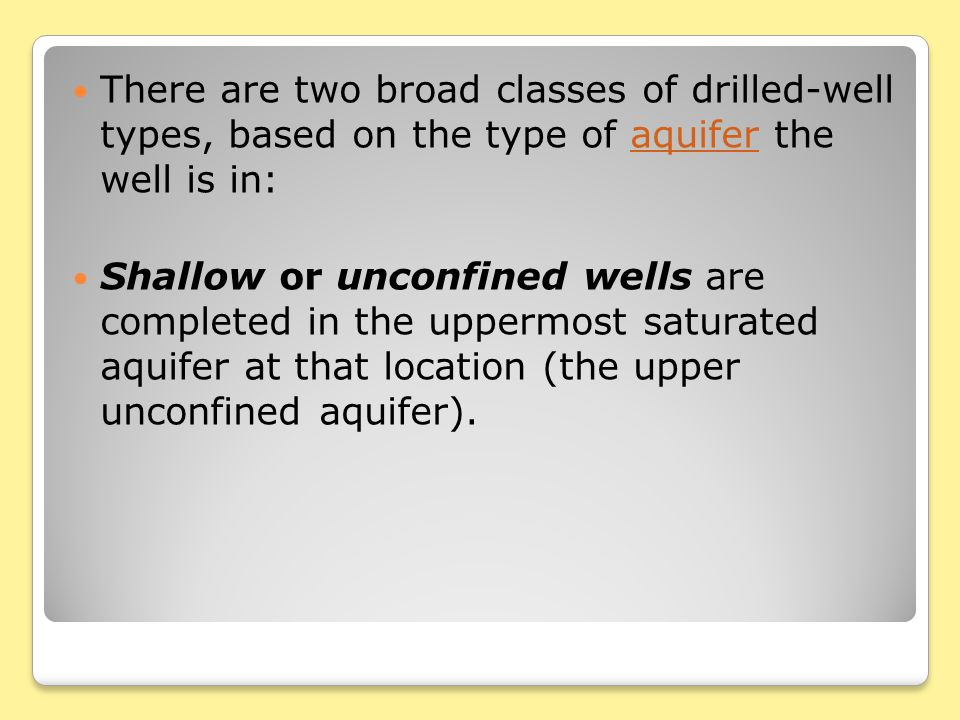 There are two broad classes of drilled-well types, based on the type of aquifer the well is in:aquifer Shallow or unconfined wells are completed in the uppermost saturated aquifer at that location (the upper unconfined aquifer).