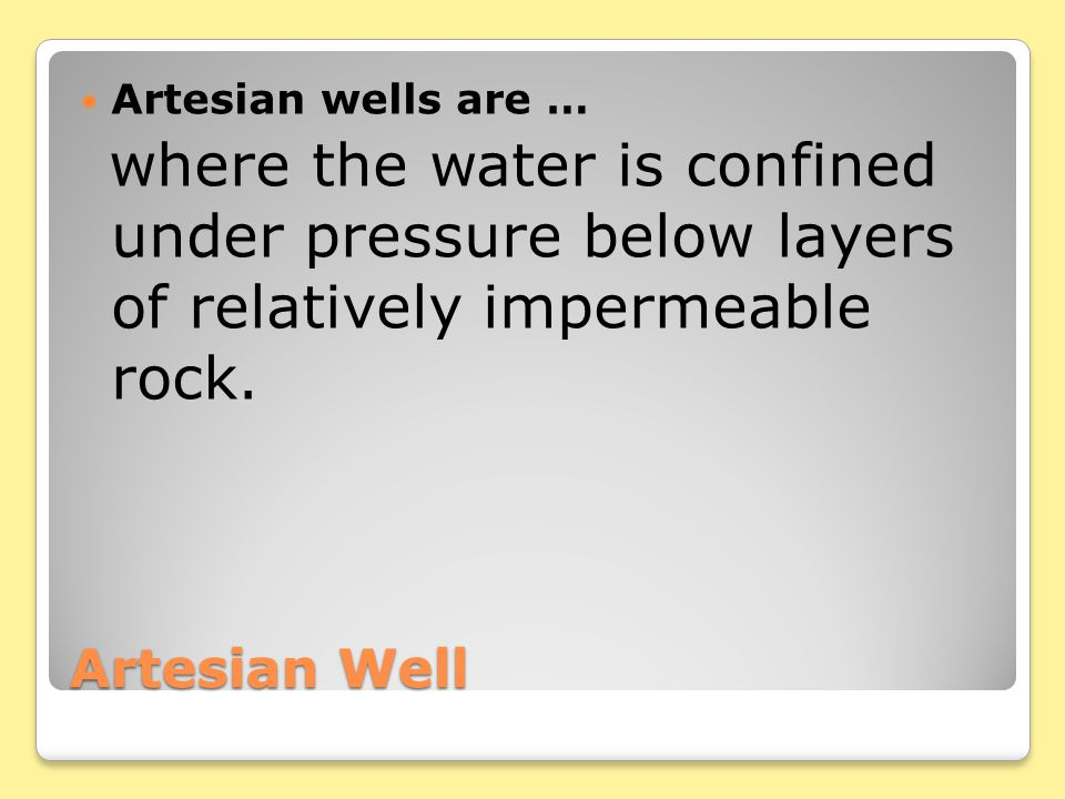 Artesian Well Artesian wells are … where the water is confined under pressure below layers of relatively impermeable rock.