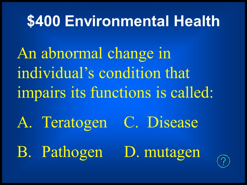 $400 Environmental Health An abnormal change in individual's condition that impairs its functions is called: A.Teratogen C.