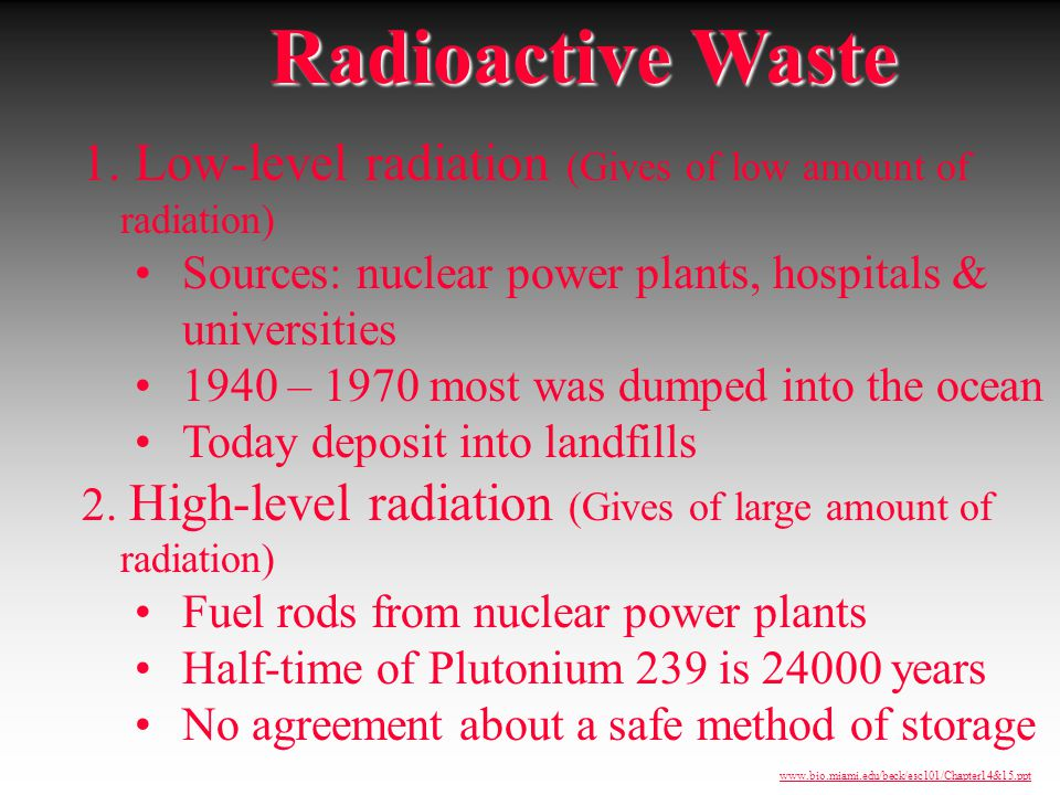 1. Low-level radiation (Gives of low amount of radiation) Sources: nuclear power plants, hospitals & universities 1940 – 1970 most was dumped into the