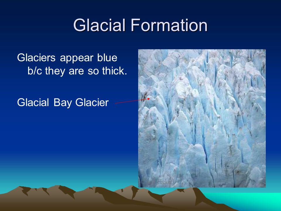 Glacial Formation Glaciers appear blue b/c they are so thick. Glacial Bay Glacier