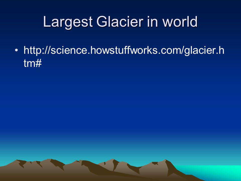 Largest Glacier in world http://science.howstuffworks.com/glacier.h tm#
