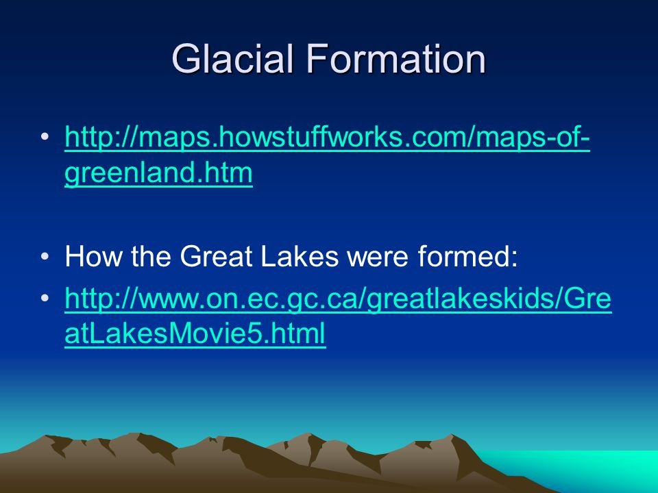 Glacial Formation http://maps.howstuffworks.com/maps-of- greenland.htmhttp://maps.howstuffworks.com/maps-of- greenland.htm How the Great Lakes were fo