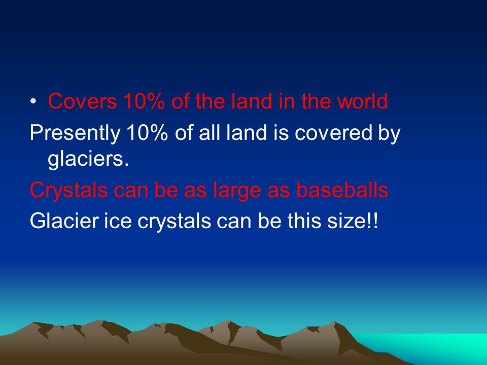 Covers 10% of the land in the world Presently 10% of all land is covered by glaciers. Crystals can be as large as baseballs Glacier ice crystals can b
